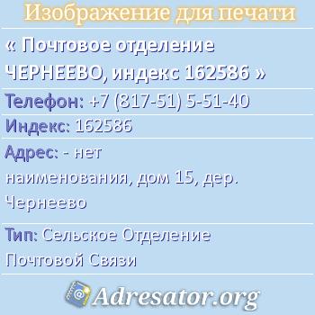 Почтовое отделение ЧЕРНЕЕВО, индекс 162586 по адресу: -нет наименования,дом15,дер. Чернеево