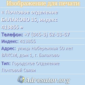 Почтовое отделение БАЛАКОВО 15, индекс 413855 по адресу: улицаНабережная 50 лет ВЛКСМ,дом1,г. Балаково