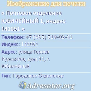 Почтовое отделение ЮБИЛЕЙНЫЙ 1, индекс 141091 по адресу: улицаГероев Курсантов,дом11,г. Юбилейный