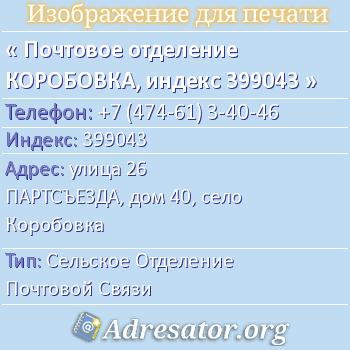 Почтовое отделение КОРОБОВКА, индекс 399043 по адресу: улица26 ПАРТСЪЕЗДА,дом40,село Коробовка