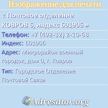 Почтовое отделение КОВРОВ 6, индекс 601906 по адресу: Микрорайонвоенный городок,дом0,г. Ковров