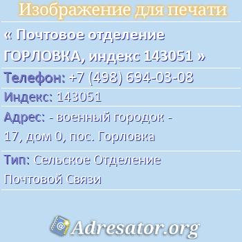 Почтовое отделение ГОРЛОВКА, индекс 143051 по адресу: -военный городок - 17,дом0,пос. Горловка