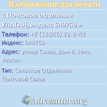 Почтовое отделение УЛАГАН, индекс 649750 по адресу: улицаСанаа,дом9,село Улаган