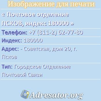 Почтовое отделение ПСКОВ, индекс 180000 по адресу: -Советская,дом20,г. Псков
