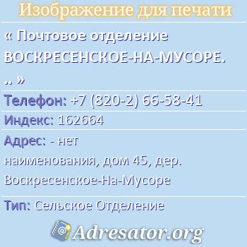 Почтовое отделение ВОСКРЕСЕНСКОЕ-НА-МУСОРЕ, индекс 162664 по адресу: -нет наименования,дом45,дер. Воскресенское-На-Мусоре