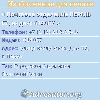 Почтовое отделение ПЕРМЬ 67, индекс 614067 по адресу: улицаВетлужская,дом97,г. Пермь
