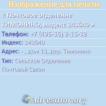 Почтовое отделение ТИМОНИНО, индекс 143640 по адресу: -,дом13,дер. Тимонино