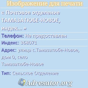 Почтовое отделение ТАМАЗАТЮБЕ-НОВОЕ, индекс 368071 по адресу: улицас.Тамазатюбе-Новое,дом0,село Тамазатюбе-Новое
