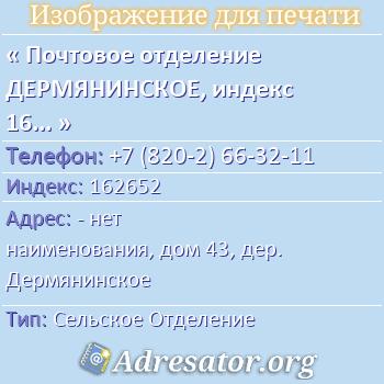 Почтовое отделение ДЕРМЯНИНСКОЕ, индекс 162652 по адресу: -нет наименования,дом43,дер. Дермянинское