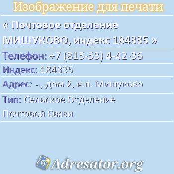 Почтовое отделение МИШУКОВО, индекс 184335 по адресу: -,дом2,н.п. Мишуково