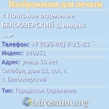 Почтовое отделение БЕЛООЗЕРСКИЙ 1, индекс 140251 по адресу: улица50 лет Октября,дом13,пос. г. т. Белоозерский