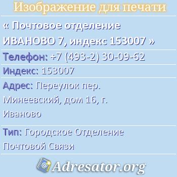 Почтовое отделение ИВАНОВО 7, индекс 153007 по адресу: Переулокпер. Минеевский,дом16,г. Иваново