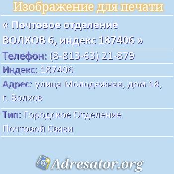 Почтовое отделение ВОЛХОВ 6, индекс 187406 по адресу: улицаМолодежная,дом18,г. Волхов