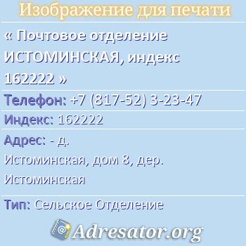 Почтовое отделение ИСТОМИНСКАЯ, индекс 162222 по адресу: -д. Истоминская,дом8,дер. Истоминская