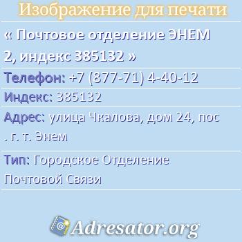 Почтовое отделение ЭНЕМ 2, индекс 385132 по адресу: улицаЧкалова,дом24,пос. г. т. Энем