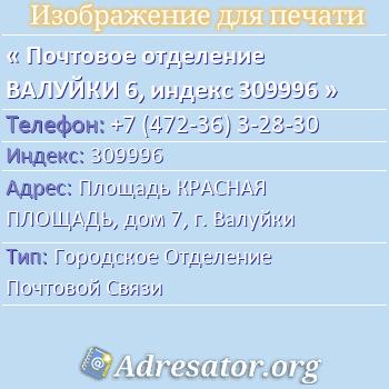 Почтовое отделение ВАЛУЙКИ 6, индекс 309996 по адресу: ПлощадьКРАСНАЯ  ПЛОЩАДЬ,дом7,г. Валуйки