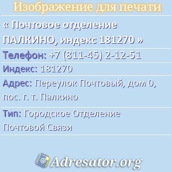 Почтовое отделение ПАЛКИНО, индекс 181270 по адресу: ПереулокПочтовый,дом0,пос. г. т. Палкино
