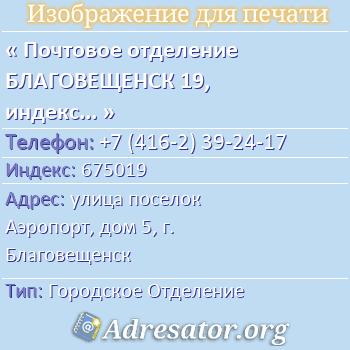 Почтовое отделение БЛАГОВЕЩЕНСК 19, индекс 675019 по адресу: улицапоселок Аэропорт,дом5,г. Благовещенск