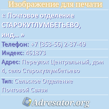 Почтовое отделение СТАРОКУТЛУМБЕТЬЕВО, индекс 461873 по адресу: ПереулокЦентральный,дом4,село Старокутлумбетьево