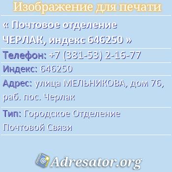 Почтовое отделение ЧЕРЛАК, индекс 646250 по адресу: улицаМЕЛЬНИКОВА,дом76,раб. пос. Черлак
