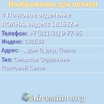 Почтовое отделение ПОЛНА, индекс 181632 по адресу: -,дом0,дер. Полна
