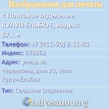 Почтовое отделение КУЛУН-ЕЛЬБЮТ, индекс 678862 по адресу: улицаМ. Черемкина,дом23,село Кулун-Ельбют