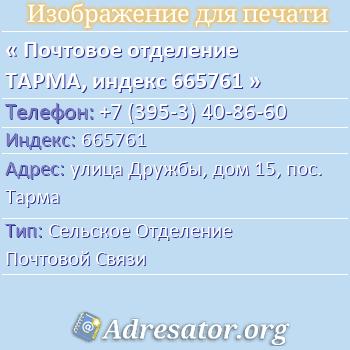 Почтовое отделение ТАРМА, индекс 665761 по адресу: улицаДружбы,дом15,пос. Тарма