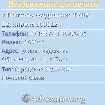 Почтовое отделение ТУЛА 12, индекс 300012 по адресу: улицаАкадемика Обручева,дом1,г. Тула
