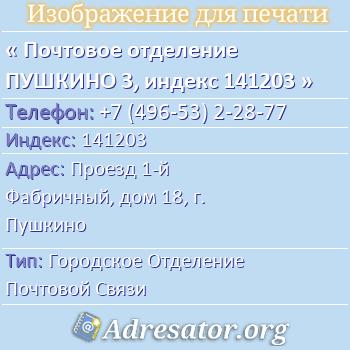 Почтовое отделение ПУШКИНО 3, индекс 141203 по адресу: Проезд1-й Фабричный,дом18,г. Пушкино
