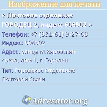 Почтовое отделение ГОРОДЕЦ 2, индекс 606502 по адресу: улицаМ.Кировский съезд,дом1,г. Городец