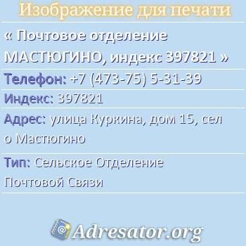 Почтовое отделение МАСТЮГИНО, индекс 397821 по адресу: улицаКуркина,дом15,село Мастюгино