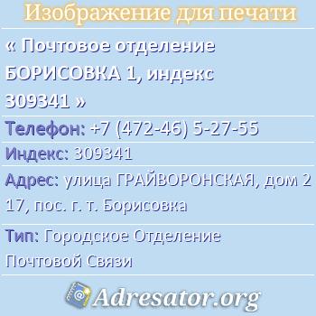 Почтовое отделение БОРИСОВКА 1, индекс 309341 по адресу: улицаГРАЙВОРОНСКАЯ,дом217,пос. г. т. Борисовка