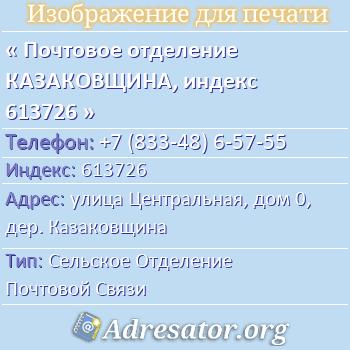 Почтовое отделение КАЗАКОВЩИНА, индекс 613726 по адресу: улицаЦентральная,дом0,дер. Казаковщина