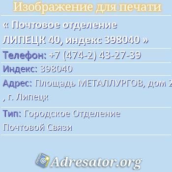Почтовое отделение ЛИПЕЦК 40, индекс 398040 по адресу: ПлощадьМЕТАЛЛУРГОВ,дом2,г. Липецк