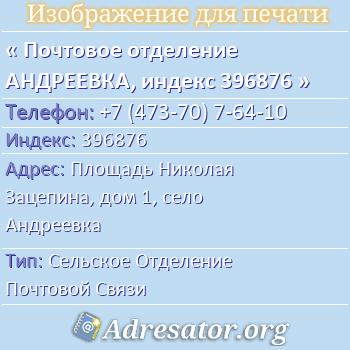 Почтовое отделение АНДРЕЕВКА, индекс 396876 по адресу: ПлощадьНиколая Зацепина,дом1,село Андреевка