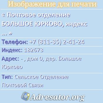 Почтовое отделение БОЛЬШОЕ ЮРКОВО, индекс 182673 по адресу: -,дом0,дер. Большое Юрково