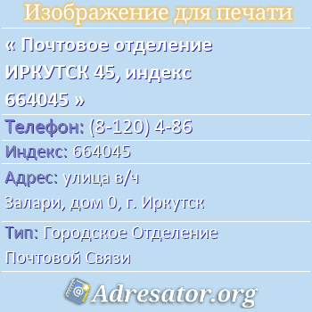 Почтовое отделение ИРКУТСК 45, индекс 664045 по адресу: улицав/ч Залари,дом0,г. Иркутск