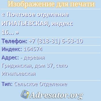 Почтовое отделение ИГНАТЬЕВСКАЯ, индекс 164574 по адресу: -деревня Гридинская,дом37,село Игнатьевская