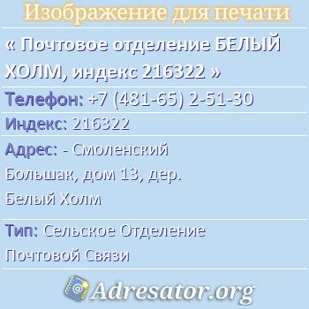 Почтовое отделение БЕЛЫЙ ХОЛМ, индекс 216322 по адресу: -Смоленский Большак,дом13,дер. Белый Холм