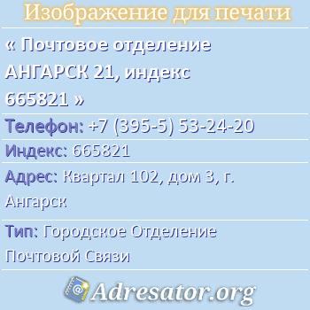 Почтовое отделение АНГАРСК 21, индекс 665821 по адресу: Квартал102,дом3,г. Ангарск