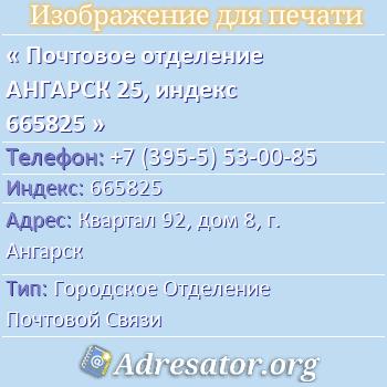 Почтовое отделение АНГАРСК 25, индекс 665825 по адресу: Квартал92,дом8,г. Ангарск