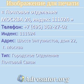 Почтовое отделение МОСКВА 24, индекс 111024 по адресу: ШоссеЭнтузиастов,дом22,г. Москва
