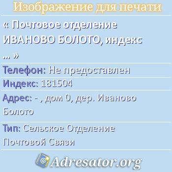 Почтовое отделение ИВАНОВО БОЛОТО, индекс 181504 по адресу: -,дом0,дер. Иваново Болото