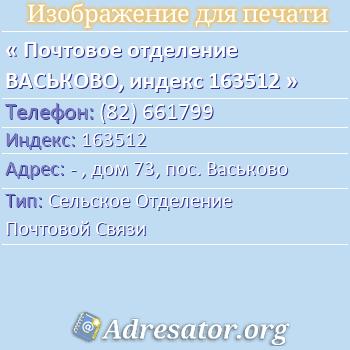 Почтовое отделение ВАСЬКОВО, индекс 163512 по адресу: -,дом73,пос. Васьково