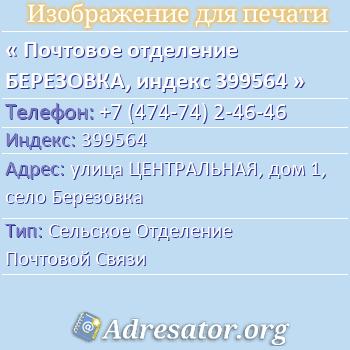 Почтовое отделение БЕРЕЗОВКА, индекс 399564 по адресу: улицаЦЕНТРАЛЬНАЯ,дом1,село Березовка