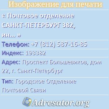 Почтовое отделение САНКТ-ПЕТЕРБУРГ 382, индекс 193382 по адресу: ПроспектБольшевиков,дом22,г. Санкт-Петербург