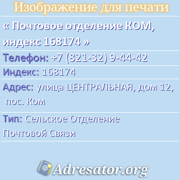 Почтовое отделение КОМ, индекс 168174 по адресу: улицаЦЕНТРАЛЬНАЯ,дом12,пос. Ком