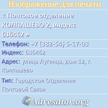 Почтовое отделение КОЛПАШЕВО 2, индекс 636462 по адресу: улицаЛугенца,дом12,г. Колпашево