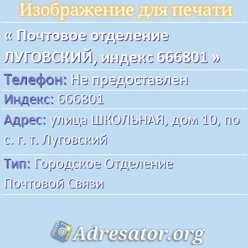 Почтовое отделение ЛУГОВСКИЙ, индекс 666801 по адресу: улицаШКОЛЬНАЯ,дом10,пос. г. т. Луговский