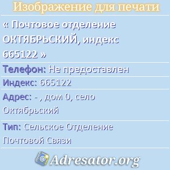 Почтовое отделение ОКТЯБРЬСКИЙ, индекс 665122 по адресу: -,дом0,село Октябрьский